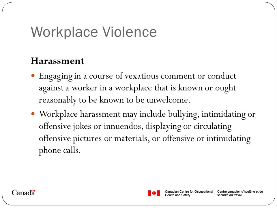 Workplace Violence Harassment Engaging in a course of vexatious comment or conduct against a worker in a workplace that is known or ought reasonably t