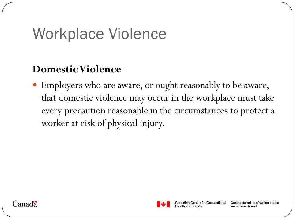 Workplace Violence Domestic Violence Employers who are aware, or ought reasonably to be aware, that domestic violence may occur in the workplace must