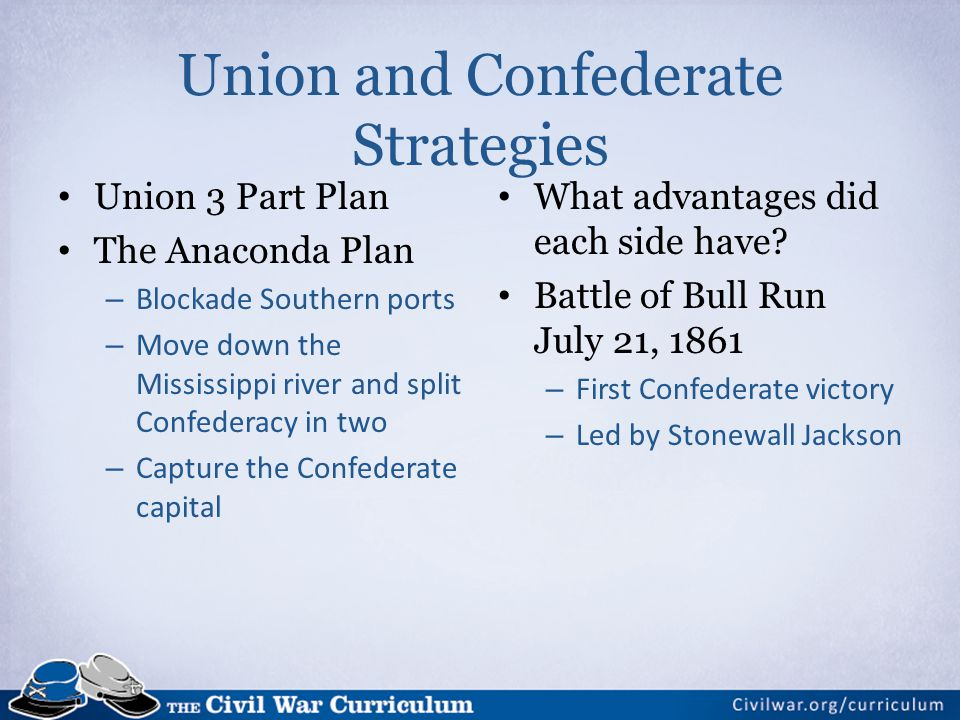 Union and Confederate Strategies Union 3 Part Plan The Anaconda Plan – Blockade Southern ports – Move down the Mississippi river and split Confederacy