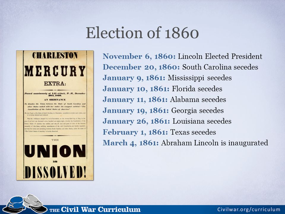 Election of 1860 November 6, 1860: Lincoln Elected President December 20, 1860: South Carolina secedes January 9, 1861: Mississippi secedes January 10