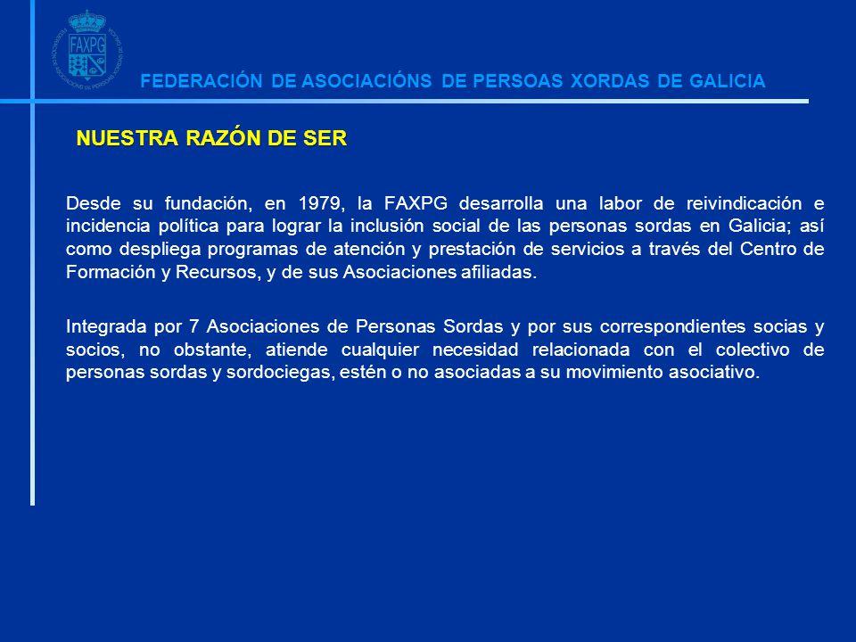 FEDERACIÓN DE ASOCIACIÓNS DE PERSOAS XORDAS DE GALICIA NUESTRA RAZÓN DE SER Desde su fundación, en 1979, la FAXPG desarrolla una labor de reivindicación e incidencia política para lograr la inclusión social de las personas sordas en Galicia; así como despliega programas de atención y prestación de servicios a través del Centro de Formación y Recursos, y de sus Asociaciones afiliadas.