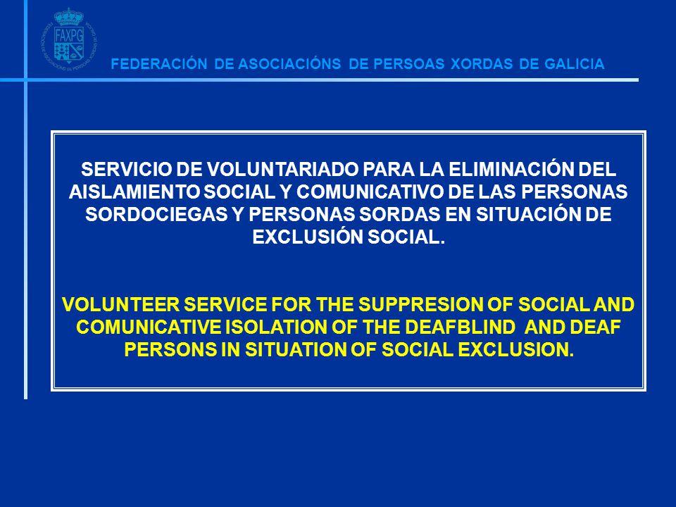 FEDERACIÓN DE ASOCIACIÓNS DE PERSOAS XORDAS DE GALICIA SERVICIO DE VOLUNTARIADO PARA LA ELIMINACIÓN DEL AISLAMIENTO SOCIAL Y COMUNICATIVO DE LAS PERSONAS SORDOCIEGAS Y PERSONAS SORDAS EN SITUACIÓN DE EXCLUSIÓN SOCIAL.