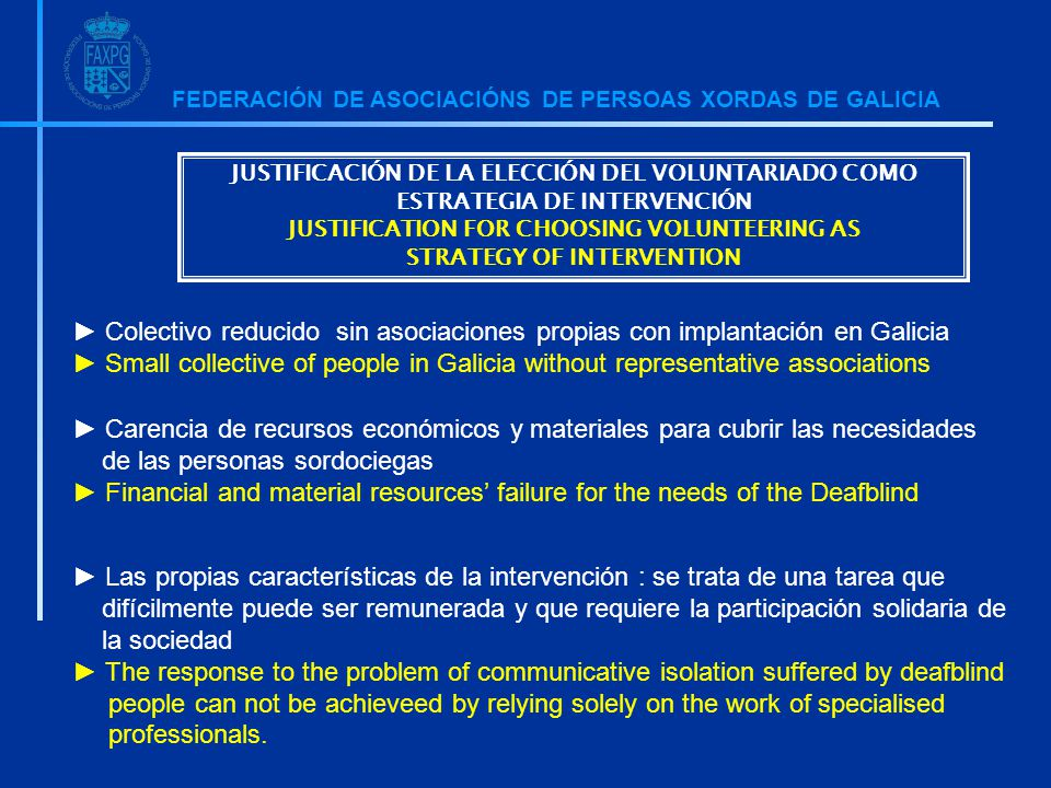 FEDERACIÓN DE ASOCIACIÓNS DE PERSOAS XORDAS DE GALICIA ► Colectivo reducido sin asociaciones propias con implantación en Galicia ► Small collective of people in Galicia without representative associations ► Carencia de recursos económicos y materiales para cubrir las necesidades de las personas sordociegas ► Financial and material resources' failure for the needs of the Deafblind ► Las propias características de la intervención : se trata de una tarea que difícilmente puede ser remunerada y que requiere la participación solidaria de la sociedad ► The response to the problem of communicative isolation suffered by deafblind people can not be achieveed by relying solely on the work of specialised professionals.