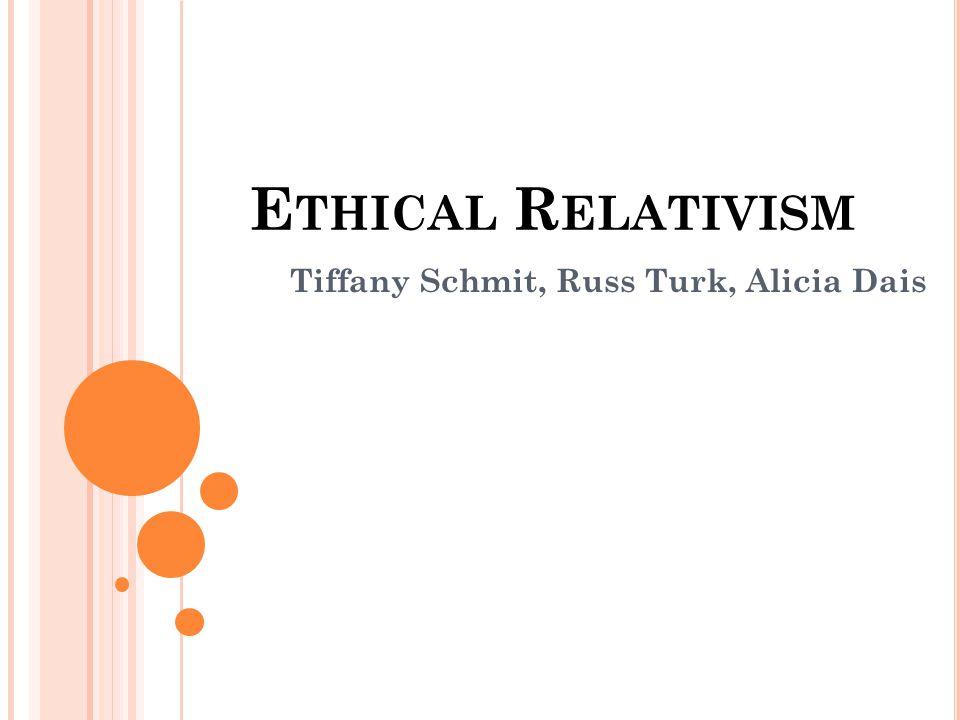 E THICAL R ELATIVISM Tiffany Schmit, Russ Turk, Alicia Dais