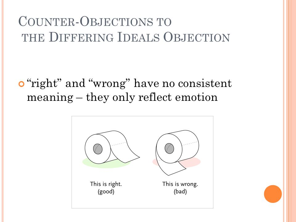 C OUNTER -O BJECTIONS TO THE D IFFERING I DEALS O BJECTION right and wrong have no consistent meaning – they only reflect emotion