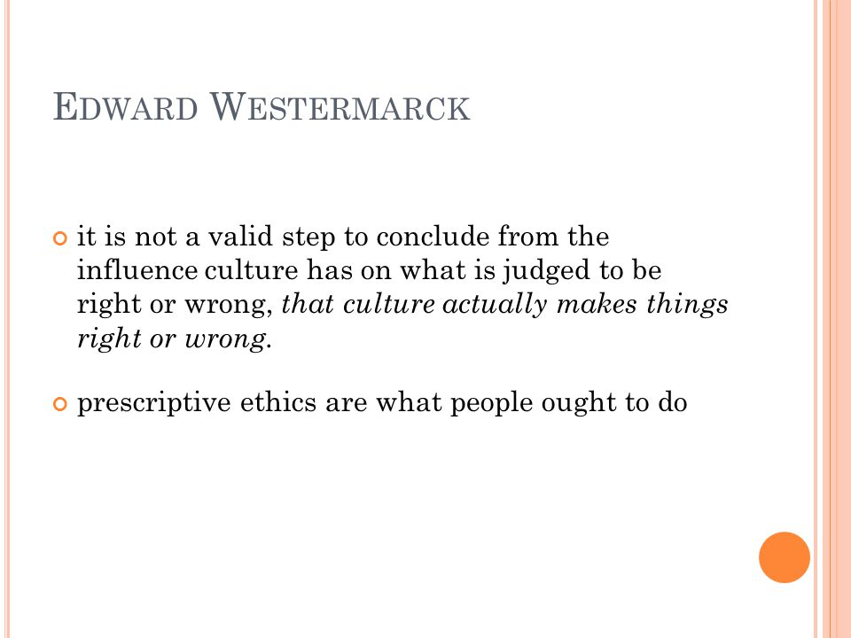 E DWARD W ESTERMARCK it is not a valid step to conclude from the influence culture has on what is judged to be right or wrong, that culture actually makes things right or wrong.