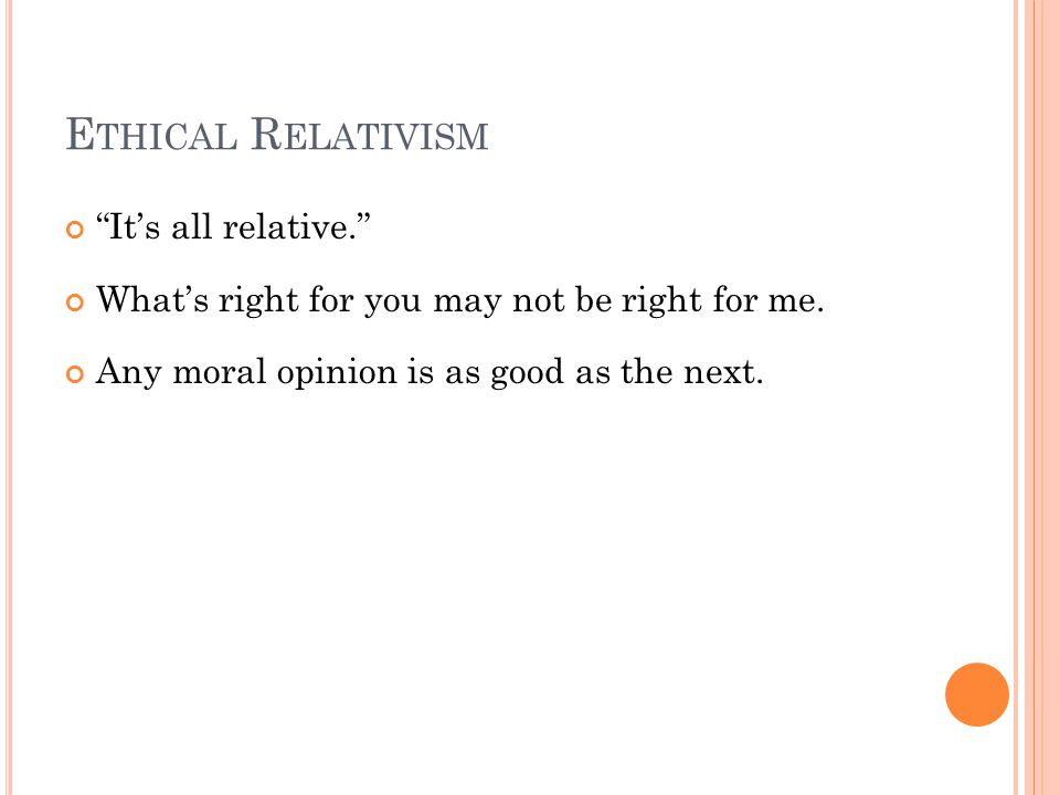 E THICAL R ELATIVISM It's all relative. What's right for you may not be right for me.