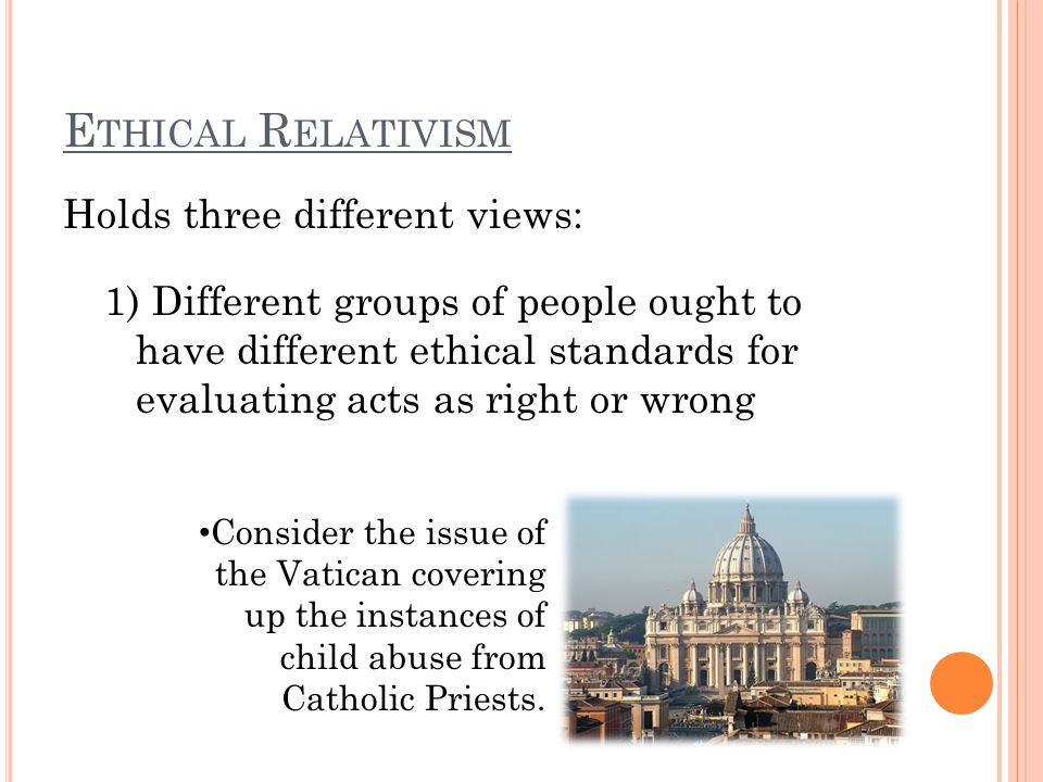 E THICAL R ELATIVISM Holds three different views: 1) Different groups of people ought to have different ethical standards for evaluating acts as right or wrong Consider the issue of the Vatican covering up the instances of child abuse from Catholic Priests.