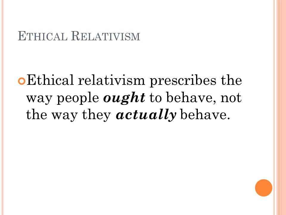 E THICAL R ELATIVISM Ethical relativism prescribes the way people ought to behave, not the way they actually behave.