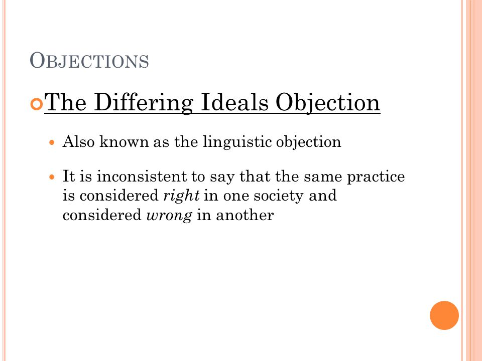 O BJECTIONS The Differing Ideals Objection Also known as the linguistic objection It is inconsistent to say that the same practice is considered right in one society and considered wrong in another