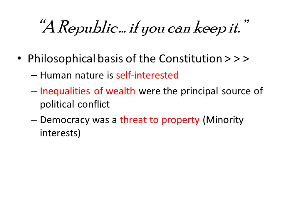 A Republic … if you can keep it. Philosophical basis of the Constitution > > > – Human nature is self-interested – Inequalities of wealth were the principal source of political conflict – Democracy was a threat to property (Minority interests)