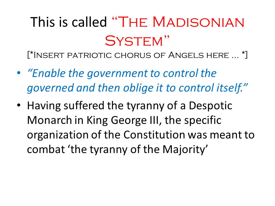 This is called The Madisonian System [*Insert patriotic chorus of Angels here … *] Enable the government to control the governed and then oblige it to control itself. Having suffered the tyranny of a Despotic Monarch in King George III, the specific organization of the Constitution was meant to combat 'the tyranny of the Majority'