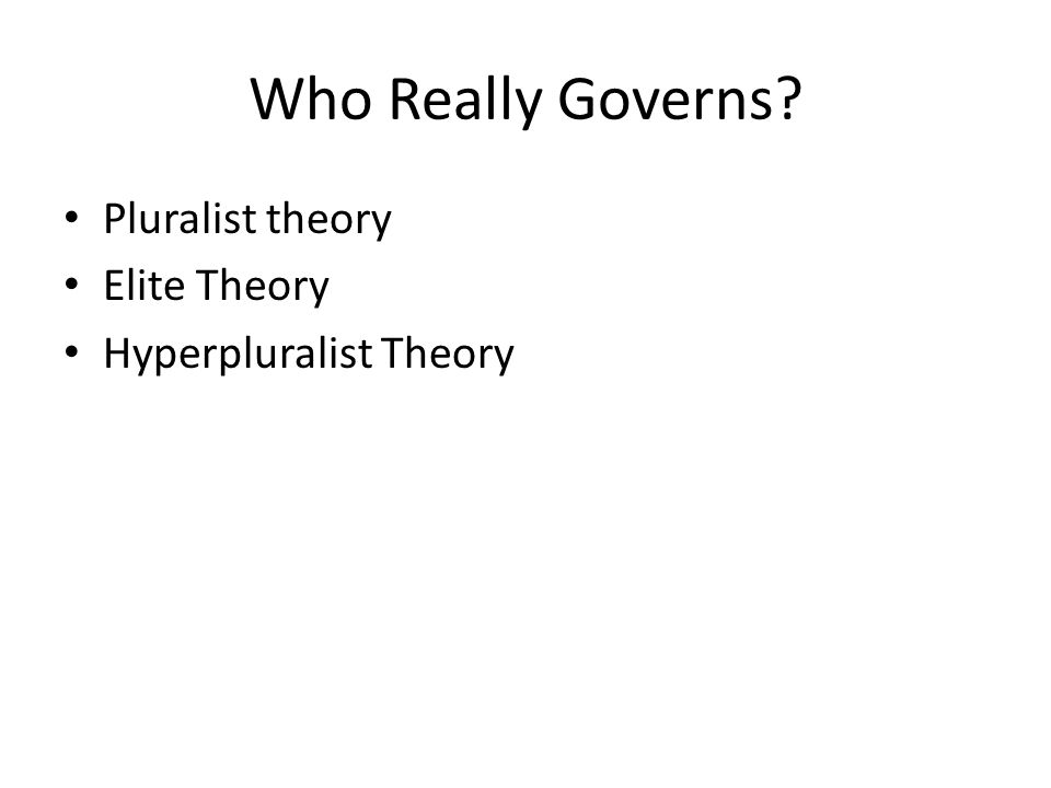 Who Really Governs Pluralist theory Elite Theory Hyperpluralist Theory