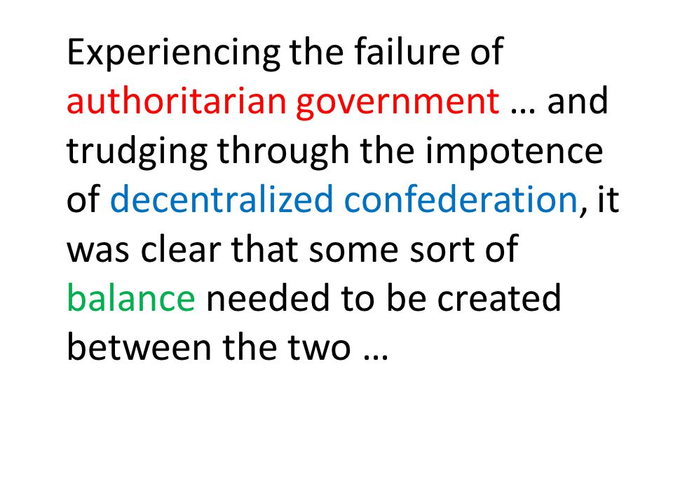 Experiencing the failure of authoritarian government … and trudging through the impotence of decentralized confederation, it was clear that some sort of balance needed to be created between the two …