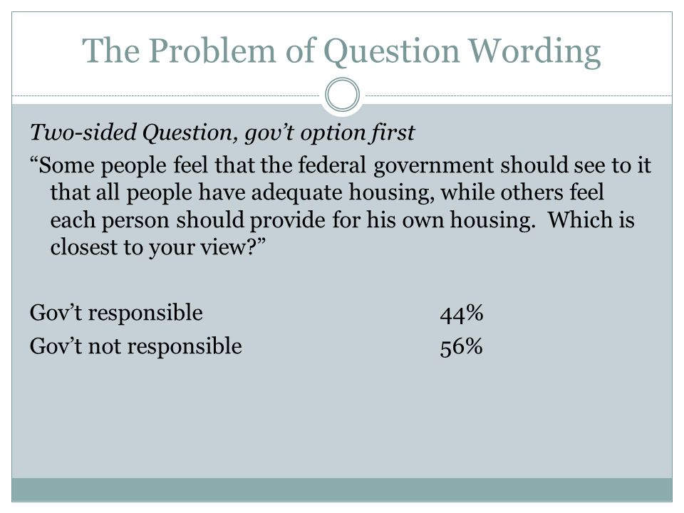 The Problem of Question Wording Two-sided Question, gov't option first Some people feel that the federal government should see to it that all people have adequate housing, while others feel each person should provide for his own housing.