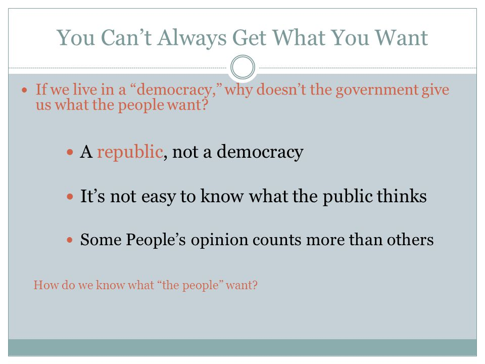 You Can't Always Get What You Want If we live in a democracy, why doesn't the government give us what the people want.