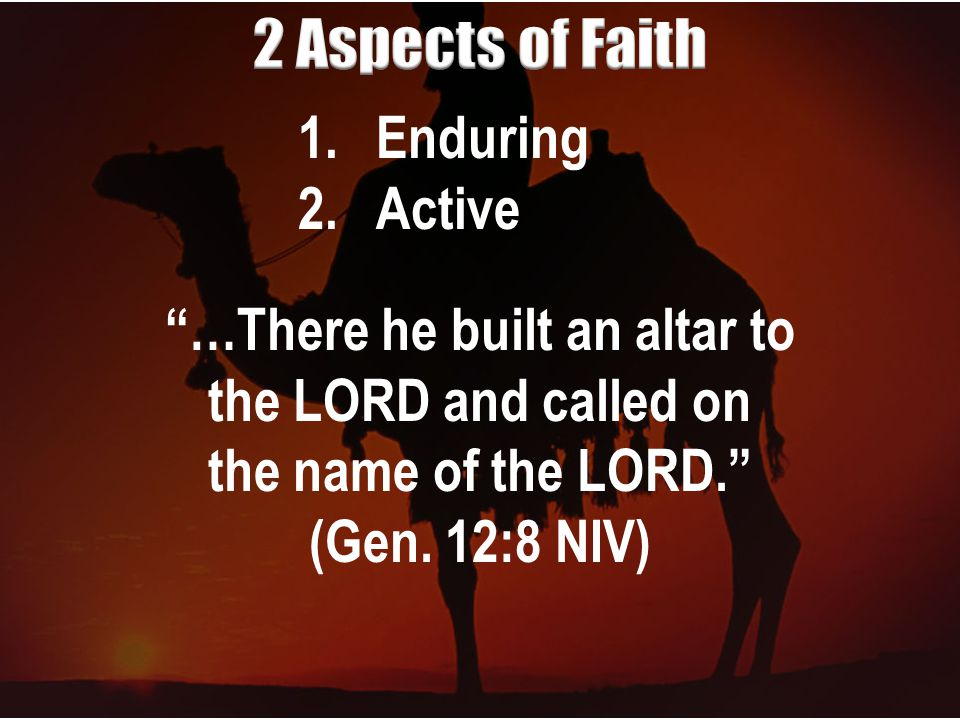 1.Enduring 2.Active …There he built an altar to the LORD and called on the name of the LORD. (Gen.