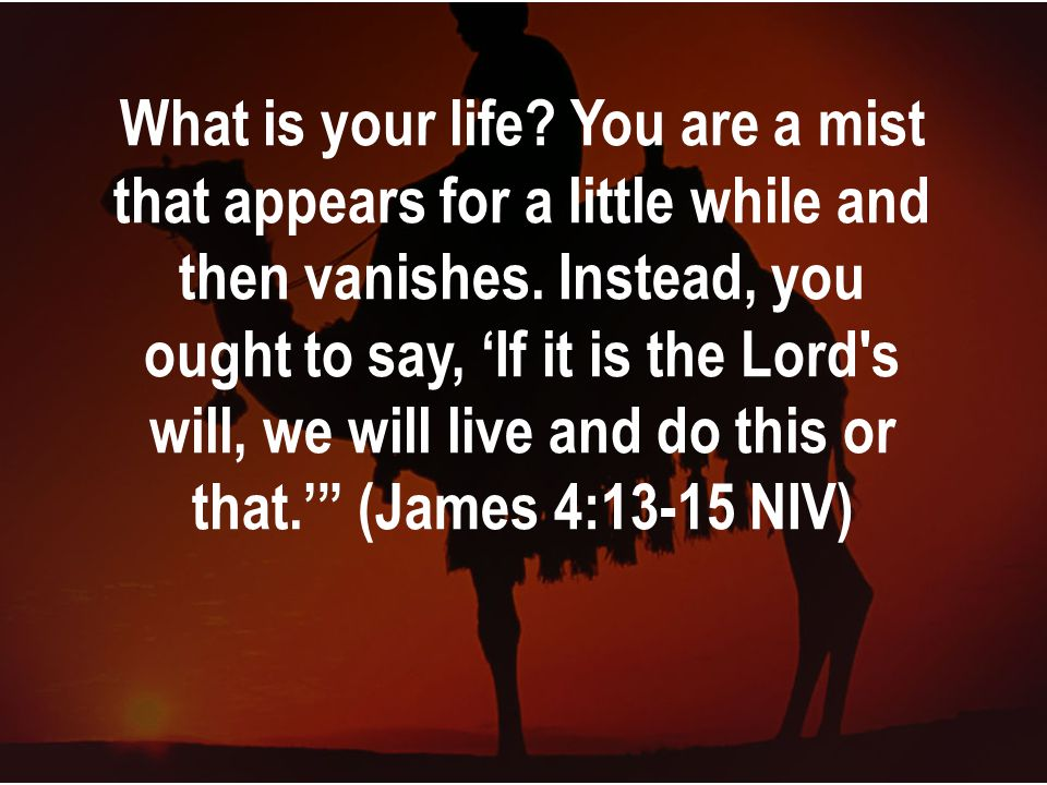 What is your life. You are a mist that appears for a little while and then vanishes.