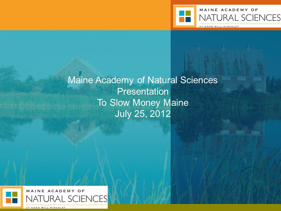 Maine Academy of Natural Sciences Presentation To Slow Money Maine July 25, 2012