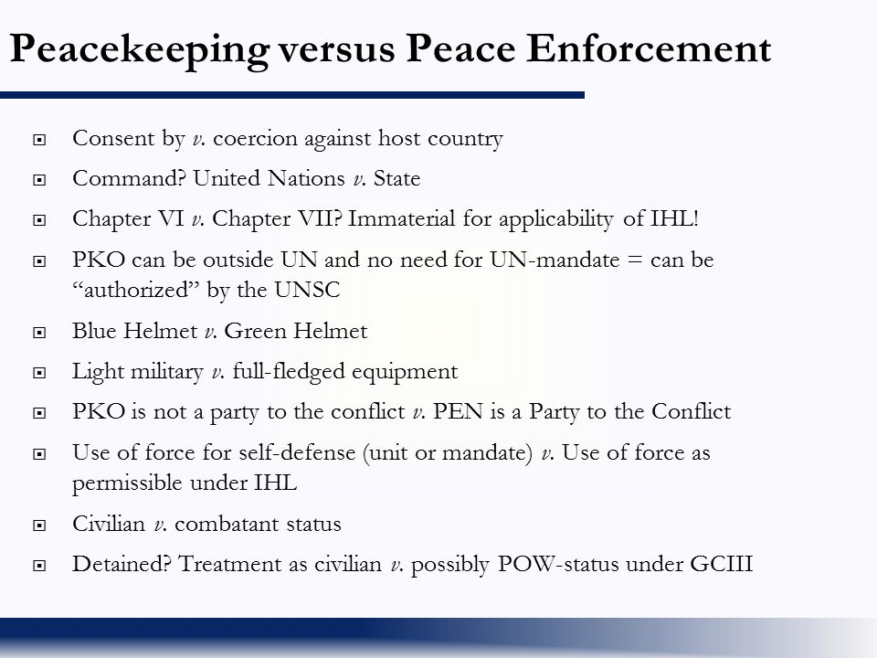 Peacekeeping versus Peace Enforcement  Consent by v. coercion against host country  Command? United Nations v. State  Chapter VI v. Chapter VII? Im