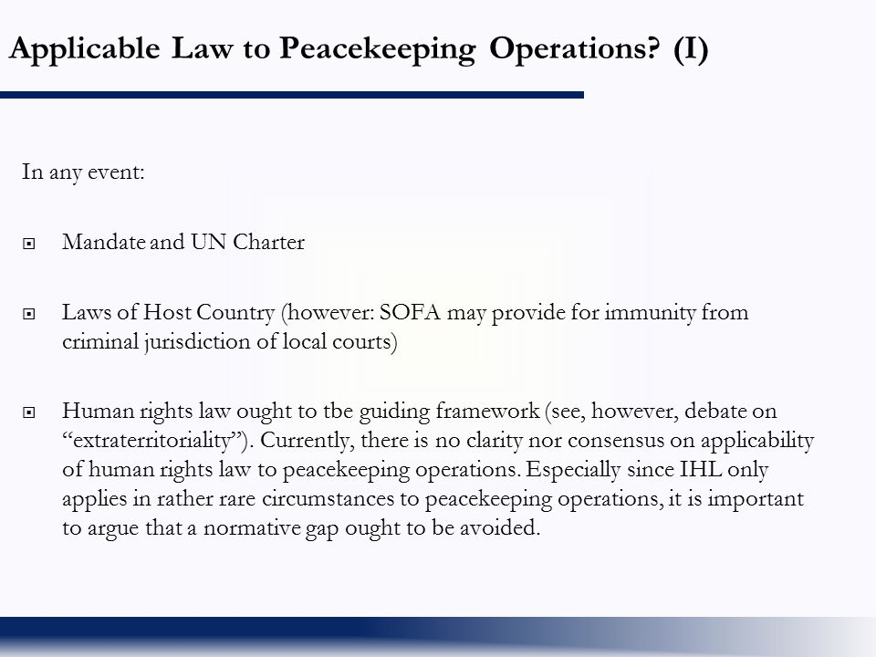 Applicable Law to Peacekeeping Operations? (I) In any event:  Mandate and UN Charter  Laws of Host Country (however: SOFA may provide for immunity f