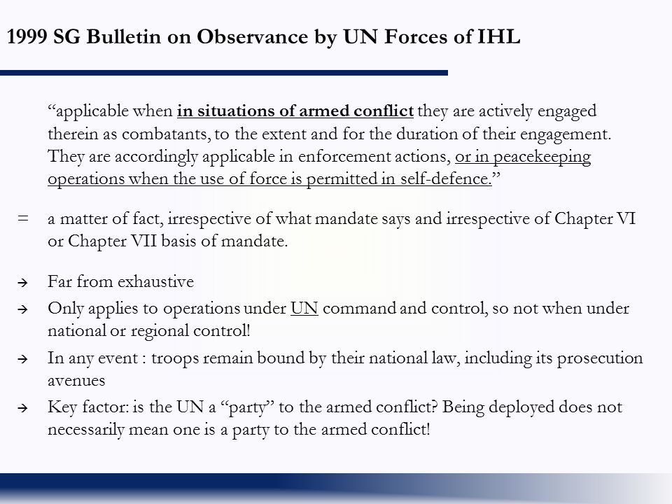 "1999 SG Bulletin on Observance by UN Forces of IHL ""applicable when in situations of armed conflict they are actively engaged therein as combatants, t"
