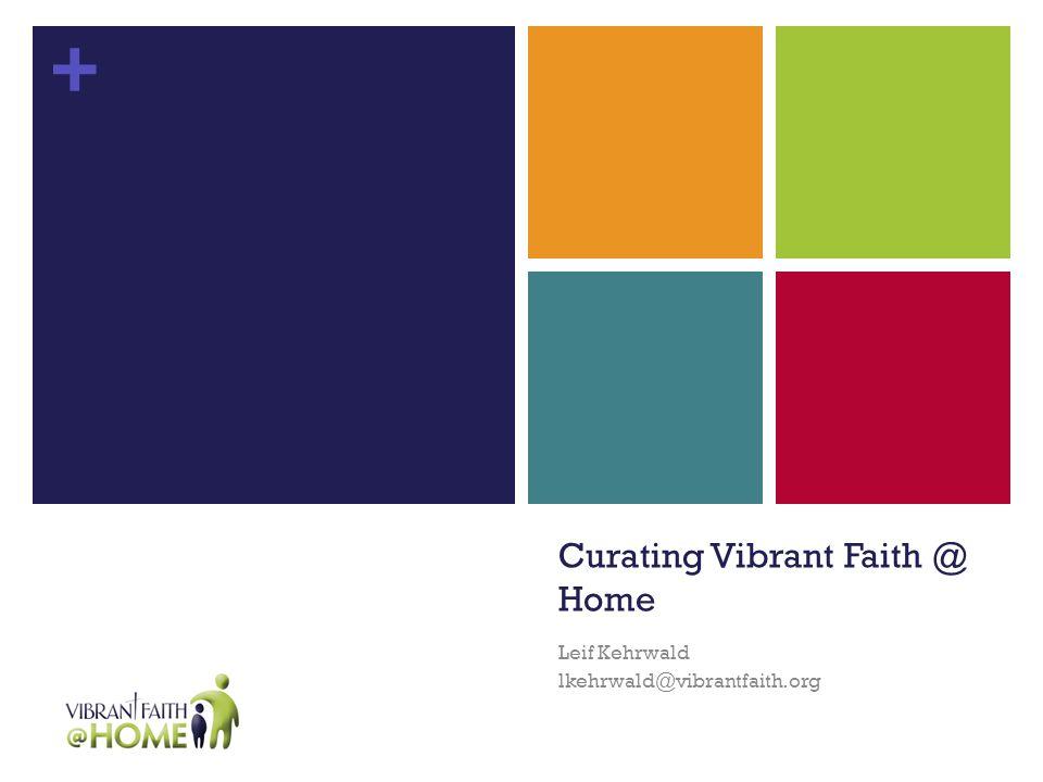 + Curating Vibrant Faith @ Home Leif Kehrwald lkehrwald@vibrantfaith.org