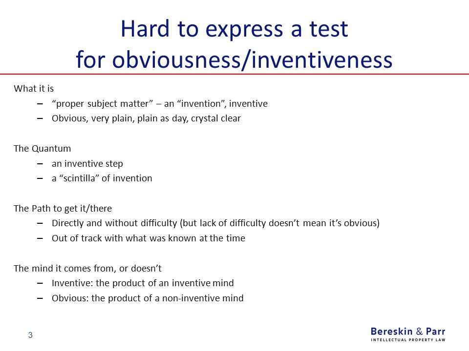 """3 Hard to express a test for obviousness/inventiveness What it is – """"proper subject matter"""" – an """"invention"""", inventive – Obvious, very plain, plain a"""