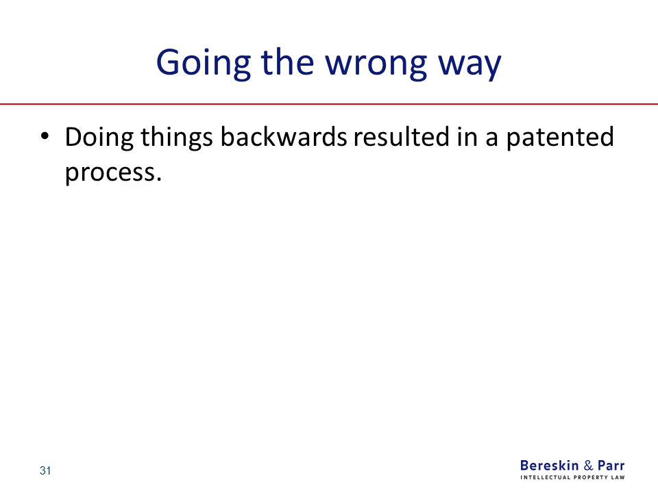 31 Going the wrong way Doing things backwards resulted in a patented process.