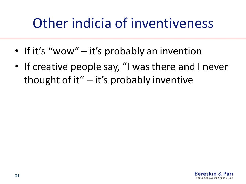 """34 Other indicia of inventiveness If it's """"wow"""" – it's probably an invention If creative people say, """"I was there and I never thought of it"""" – it's pr"""