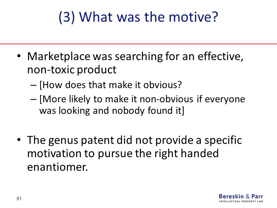 61 (3) What was the motive? Marketplace was searching for an effective, non-toxic product – [How does that make it obvious? – [More likely to make it