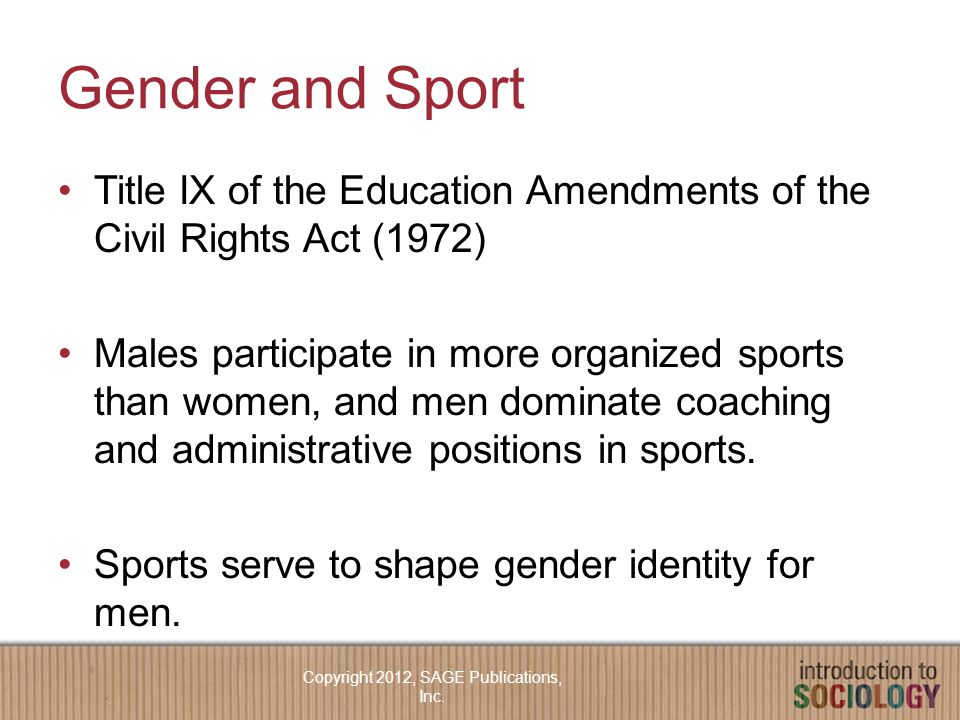 Gender and Sport Title IX of the Education Amendments of the Civil Rights Act (1972) Males participate in more organized sports than women, and men dominate coaching and administrative positions in sports.