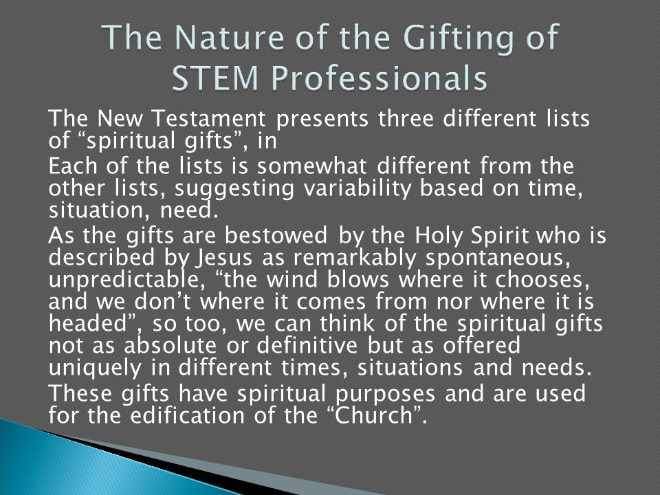 The New Testament presents three different lists of spiritual gifts , in Each of the lists is somewhat different from the other lists, suggesting variability based on time, situation, need.