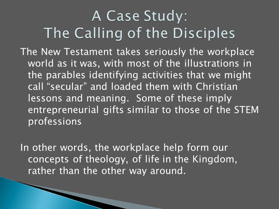 The New Testament takes seriously the workplace world as it was, with most of the illustrations in the parables identifying activities that we might call secular and loaded them with Christian lessons and meaning.
