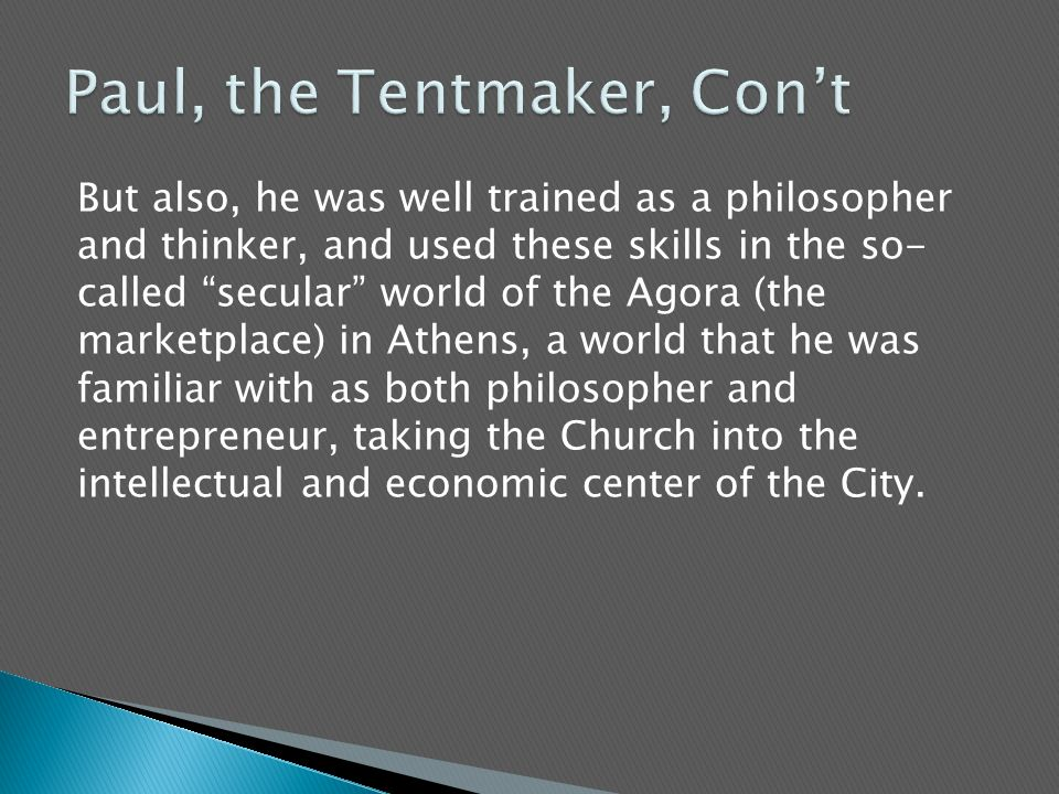 But also, he was well trained as a philosopher and thinker, and used these skills in the so- called secular world of the Agora (the marketplace) in Athens, a world that he was familiar with as both philosopher and entrepreneur, taking the Church into the intellectual and economic center of the City.
