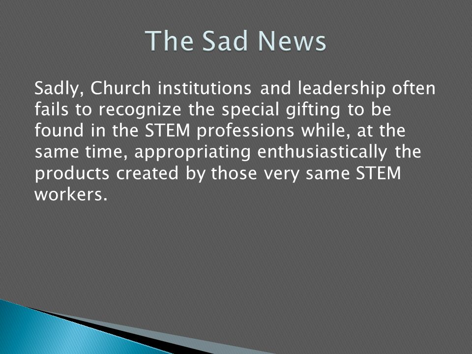 Sadly, Church institutions and leadership often fails to recognize the special gifting to be found in the STEM professions while, at the same time, appropriating enthusiastically the products created by those very same STEM workers.