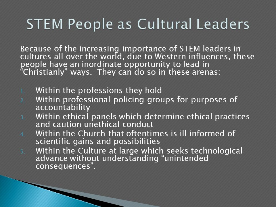 Because of the increasing importance of STEM leaders in cultures all over the world, due to Western influences, these people have an inordinate opportunity to lead in Christianly ways.