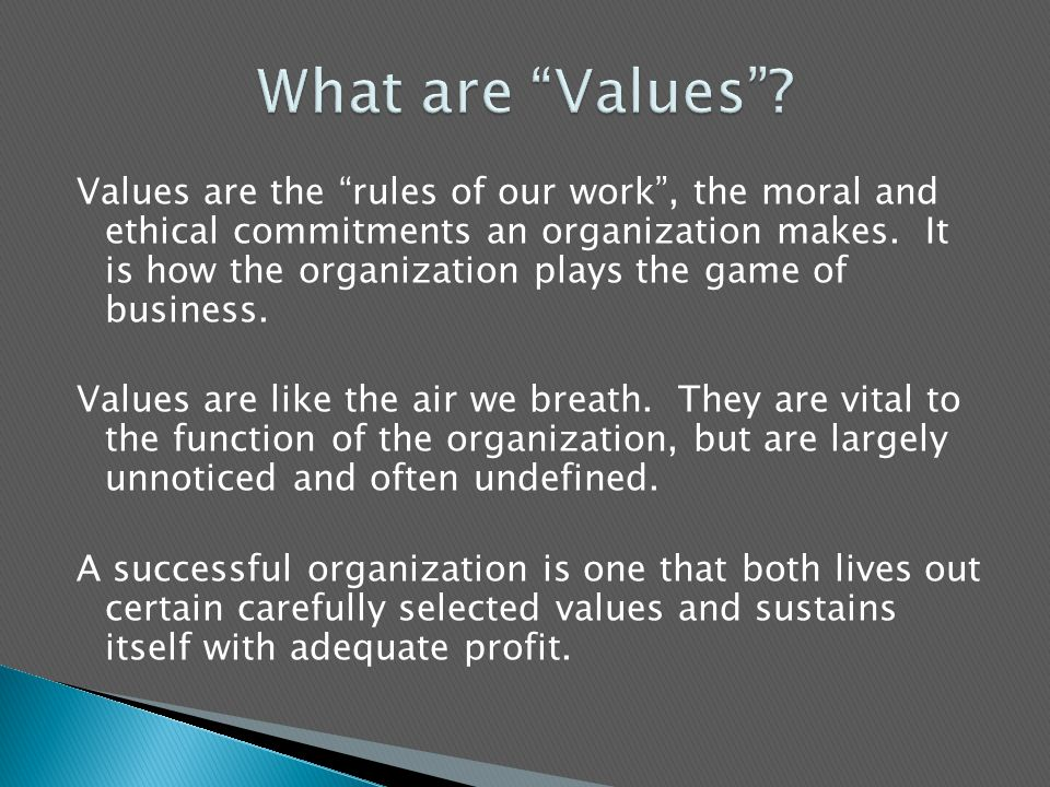 Values are the rules of our work , the moral and ethical commitments an organization makes.
