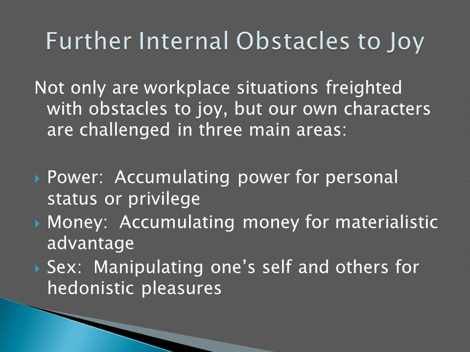 Not only are workplace situations freighted with obstacles to joy, but our own characters are challenged in three main areas:  Power: Accumulating power for personal status or privilege  Money: Accumulating money for materialistic advantage  Sex: Manipulating one's self and others for hedonistic pleasures