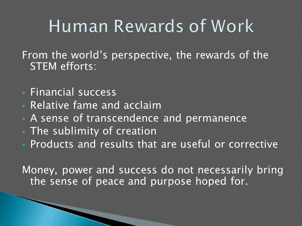 From the world's perspective, the rewards of the STEM efforts:  Financial success  Relative fame and acclaim  A sense of transcendence and permanence  The sublimity of creation  Products and results that are useful or corrective Money, power and success do not necessarily bring the sense of peace and purpose hoped for.