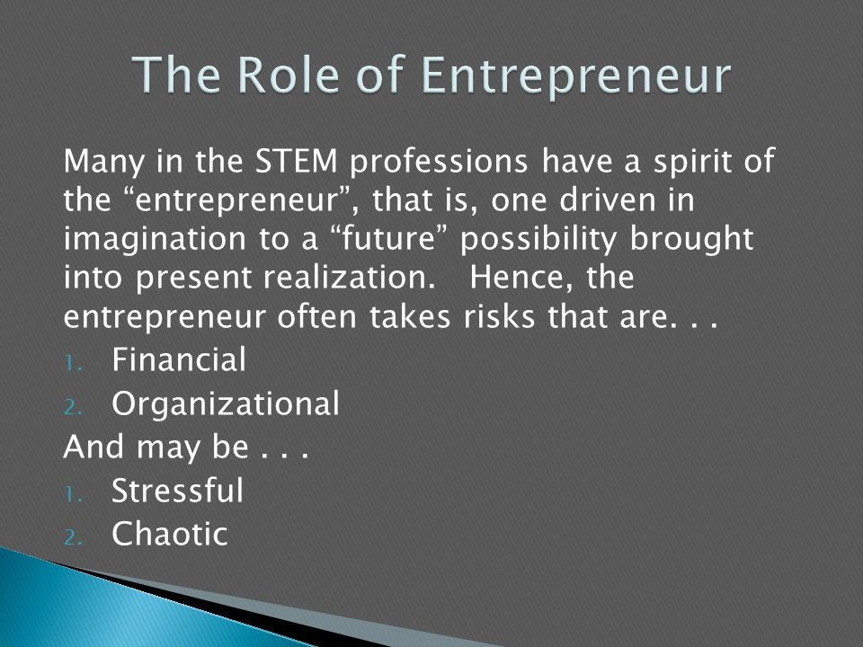 Many in the STEM professions have a spirit of the entrepreneur , that is, one driven in imagination to a future possibility brought into present realization.