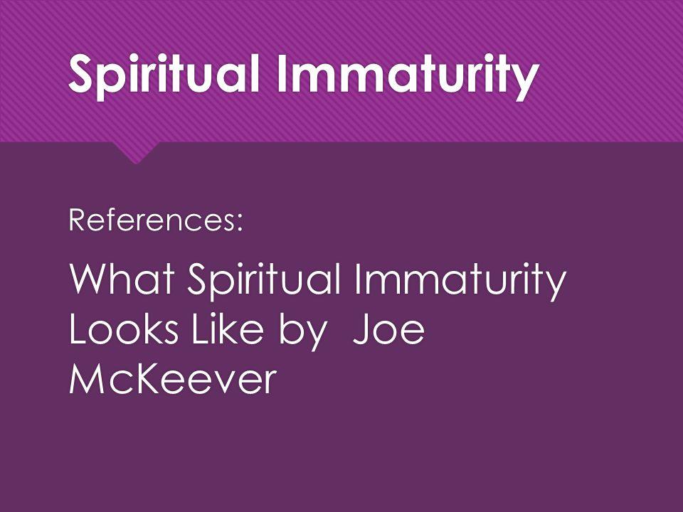 Spiritual Immaturity References: What Spiritual Immaturity Looks Like by Joe McKeever References: What Spiritual Immaturity Looks Like by Joe McKeever