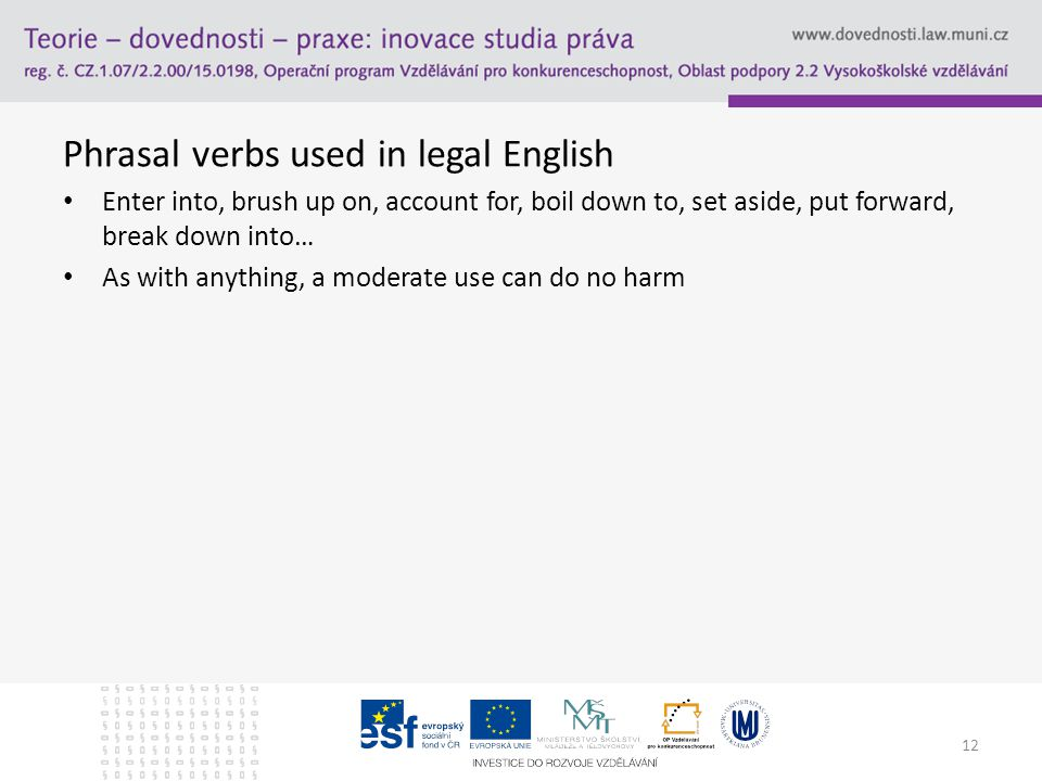 Phrasal verbs used in legal English Enter into, brush up on, account for, boil down to, set aside, put forward, break down into… As with anything, a moderate use can do no harm 12