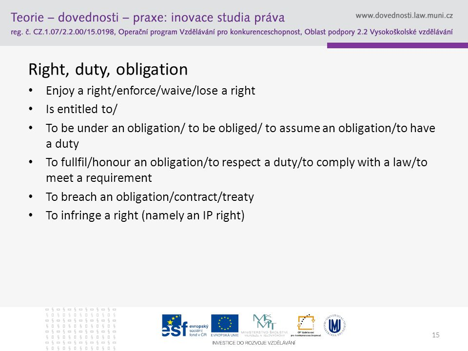 Right, duty, obligation Enjoy a right/enforce/waive/lose a right Is entitled to/ To be under an obligation/ to be obliged/ to assume an obligation/to have a duty To fullfil/honour an obligation/to respect a duty/to comply with a law/to meet a requirement To breach an obligation/contract/treaty To infringe a right (namely an IP right) 15
