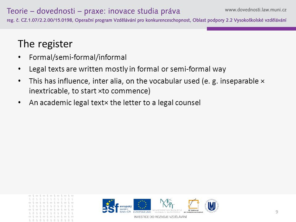 The register Formal/semi-formal/informal Legal texts are written mostly in formal or semi-formal way This has influence, inter alia, on the vocabular used (e.