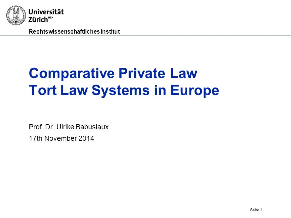 Rechtswissenschaftliches Institut Seite 1 Comparative Private Law Tort Law Systems in Europe Prof.