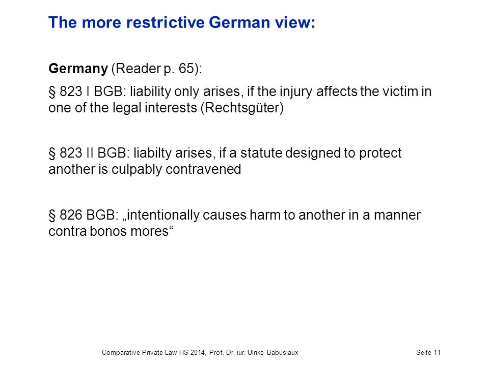 Comparative Private Law HS 2014, Prof. Dr. iur. Ulrike BabusiauxSeite 11 The more restrictive German view: Germany (Reader p. 65): § 823 I BGB: liabil