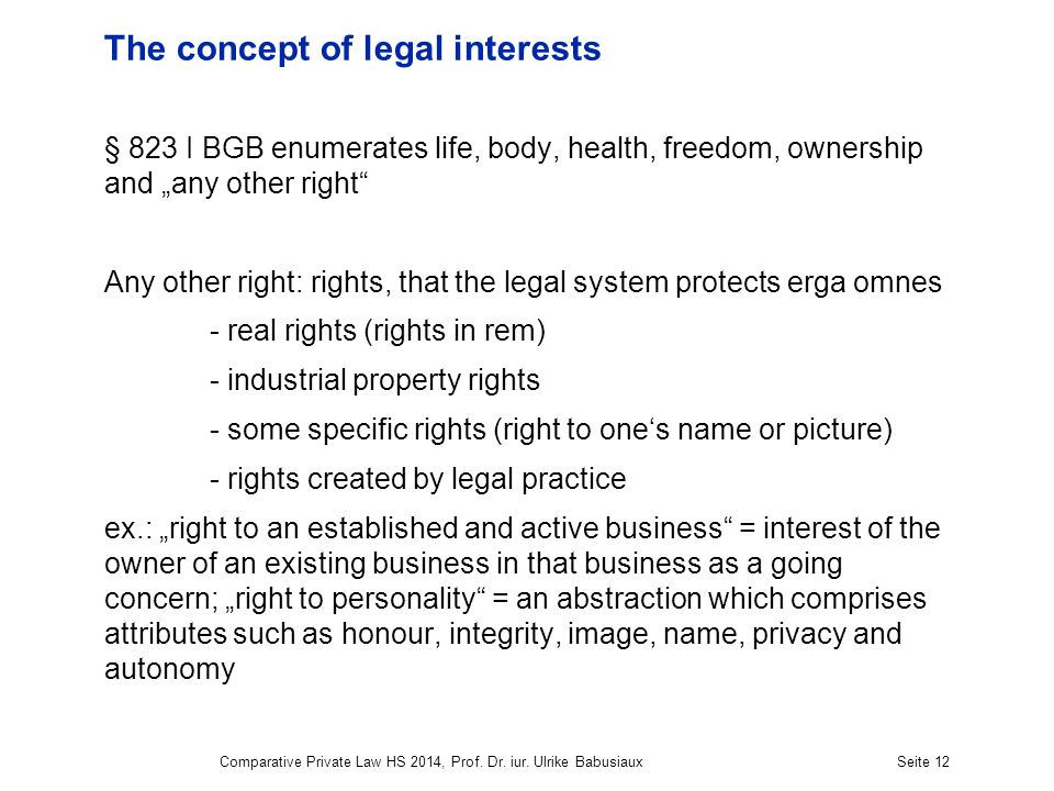 Comparative Private Law HS 2014, Prof. Dr. iur. Ulrike BabusiauxSeite 12 The concept of legal interests § 823 I BGB enumerates life, body, health, fre