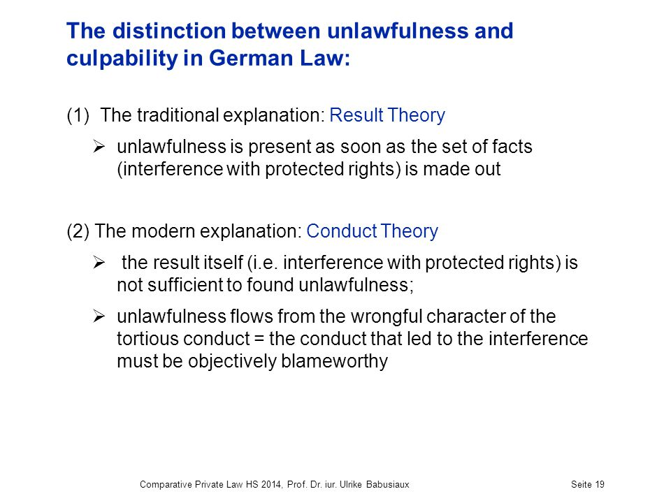 The distinction between unlawfulness and culpability in German Law: (1)The traditional explanation: Result Theory  unlawfulness is present as soon as the set of facts (interference with protected rights) is made out (2) The modern explanation: Conduct Theory  the result itself (i.e.