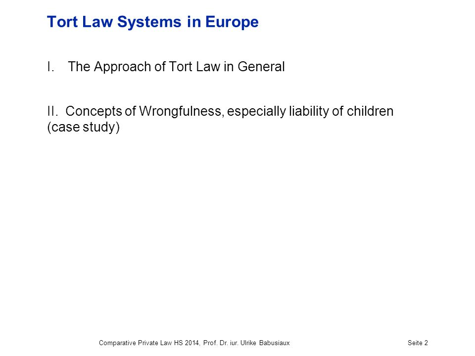 Comparative Private Law HS 2014, Prof. Dr. iur. Ulrike BabusiauxSeite 2 Tort Law Systems in Europe I.The Approach of Tort Law in General II. Concepts